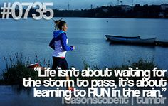 Life isn't about waiting for the storm to pass, it's about learning to RUN in the rain!