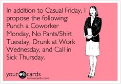 Funny Workplace Ecard: In addition to Casual Friday, I propose the following: Punch a Coworker Monday, No Pants/Shirt Tuesday, Drunk at Work Wednesday, and Call in Sick Thursday.