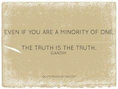 """""""Even if you are a minority of one, the truth is the truth."""" - Gandhi"""