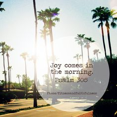 "JOY comes in the morning! When it is dark, things in this life seem heavy and depressing but when the sun rises, everything seems brighter and more delightful. God's mercies are new every single morning and we should be JOYFUL and THANKFUL even in the midst of it all! ♥~Janet  ""Weeping may last through the night, but JOY comes with the morning""…Psalm 30:5."