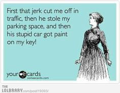 First that jerk cut me off in traffic, then he stole my parking space, and then his stupid car got paint on my key.