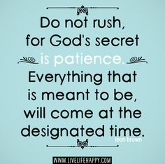 Do not rush, for God's secret is patience. Everything that is meant to be, will come at the designated time. -Leon Brown by deeplifequotes, via Flickr