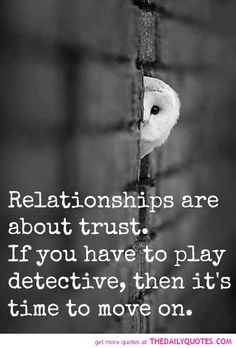 Very true! If you have to check up on your man, know where he is at all times, look in his phone, question him about what he is doing...then there is no trust, and its time to move on....Thankfully I do not have to do ANY of that! :)