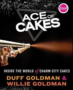 Ace of Cakes: Inside the World of Charm City Cakes by Duff Goldman & Willie Goldman