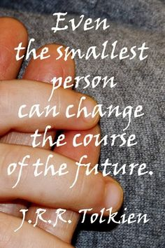 """""""Even the smallest person can change the course of the future.""""  - J.R.R. Tolkien"""