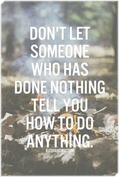 Don't let someone who has done nothing tell you how to do anything.