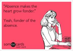 'Absence makes the heart grow fonder.' Yeah, fonder of the absence. #humor #single