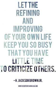 Let the refining and improving of your own life keep you so busy that you have little time to characterize others.