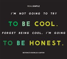 """""""I'm not going to try to be cool. Forget being cool, I'm going to be honest."""" —Beyoncé Knowles-Carter"""