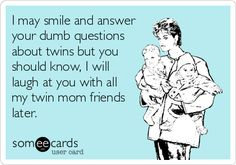 I may smile and answer your dumb questions about twins but you should know, I will laugh at you with all my twin mom friends later.