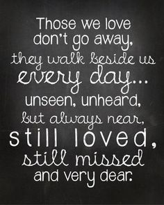 'Those we love don't go away, they walk beside us every day... unseen, unheard, but always near, still loved, still missed and very dear.'