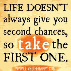 Life doesn't always give you second chances, so take the first one.