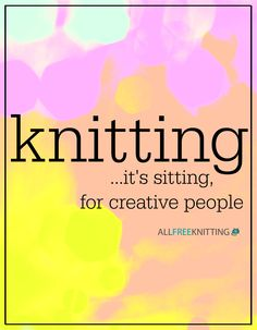 Knitting: it's sitting...for creative people ;)