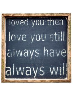 Loved You Then, Love You Still, Always Have .. Always Will <3 #quote #wall #art