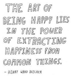 The art of being happy lies in the power of extracting happiness from common things.  -Henry Ward Beecher