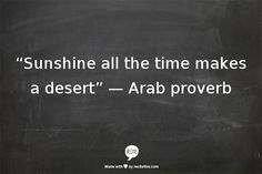 """Sunshine all the time makes a desert"" —  Arab proverb//"
