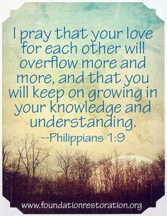 I pray that your love for each other will overflow more and more, and that you will keep on growing in your knowledge and understanding. -Philippians 1:9