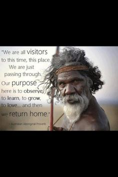 """We are all visitors to this time, this place. We are just passing through. Our purpose here is to observe, to learn, to grow, to love ... and then we return home. ~ Australian Aboriginal Proverb"