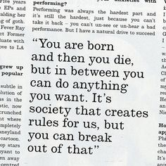 """""""You are born and then you die, but in between you can do anything you want. It's society that creates rules for us, but you can break out of that."""""""