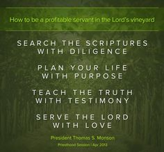 """""""may each one of us search the scriptures with diligence, plan his life with purpose, teach the truth with testimony, and serve the Lord with love."""" –President Thomas S. Monson (from his April 2013 general conference message """"Come, All Ye Sons of God"""")"""