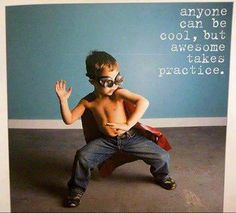 Anyone can be cool, but awesome takes practice. funny pictures, funni, practic, son, awesom, quot, little boys, true stories, kid