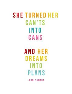 She turned her can't into cans and her dreams into plans. Kobi Yamada