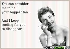 You can consider me to be your biggest fan...  And I keep rooting for you to disappear.