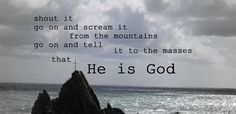 Shout it, go on and scream it from the mountains, go on and tell it to the masses, that He is God