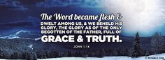 The Word became flesh and dwelt among us, and we beheld His glory, the glory as of the only begotten of the Father, full of grace and truth. John 1:14 NKJV