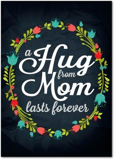 A hug from mom lasts forever.