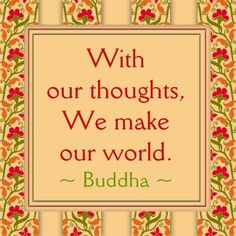 With our thoughts, We make our world. - Buddha