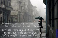 An umbrella cannot stop the rain but it allows us to stand in the rain. Just like faith in God, it may not remove our trials but it gives us God's strength to overcome them.