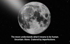 the Moon, uncertain, alone, cratered by imperfection