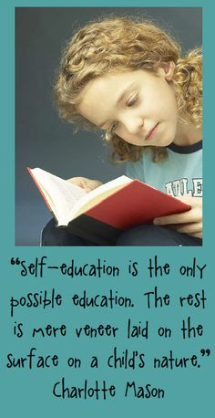"""""""Self-education is the only possible education.  The rest is mere veneer laid on the surface on a child's nature"""" Charlotte Mason"""