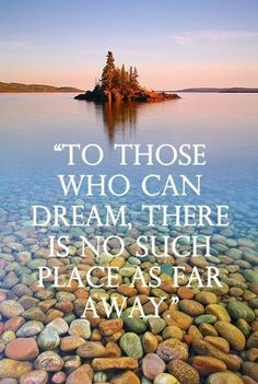 To those who can dream, there is no such place as far away.