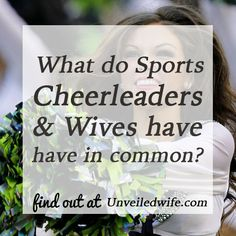 What Cheerleaders And Wives Have In Common --- Whenever I see a sports game on television such as football, I also see the cheerleaders dance across the screen. There is a part of me that never understood the importance of cheerleaders. They appeared to be so happy, so healthy, so beautiful, which wer… Read More Here http://unveiledwife.com/cheerleaders-wives-common/