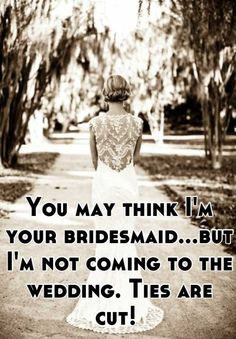 You may think I'm your bridesmaid...but I'm not coming to the wedding. Ties are cut!