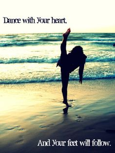 Dance woth your heart and your feet will follow