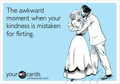 """""""The awkward moment when your kindness is mistaken for flirting."""" Yes, most of the time and I hate it."""