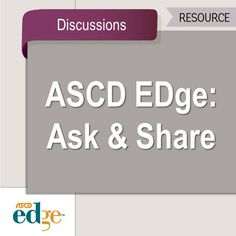 Do you have questions or want to share advice with your fellow educators? Check out the ASCD EDge Ask & Share feature to do just that.