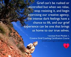 As things gear up for next session of our course, and as seasons change and the world seems to rush through all things, I am reminded again today that the process of being human can't be rushed. It is a practice of befriending *all* that we experience rather than embracing what we love and rejecting what is uncomfortable. Breathing into befriending the full range of being human today here.  ~Kara  http://griefcoachingcertification.com/creative-grief-coach-certification/