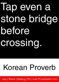 Tap even a stone bridge before crossing. - Korean Proverb #proverbs #quotes