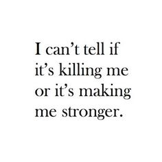 """ I can't tell if it's killing me or it's making me stronger."""