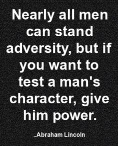 to test a man s character give him power Nearly all men can stand adversity, but if you want to test a man's character, give  him power — abraham lincoln.