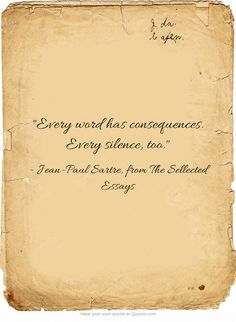 Every word has consequences. Every silence, too. ~Jean-Paul Sartre.