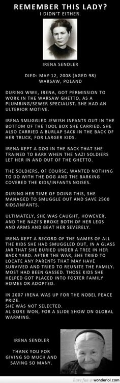 Take a minute to read her story. Irena Sendler, such an amazing woman. She didn't do it for the Nobel Peace Prize, but the fact that Al Gore won instead of her is a complete and utter travesty. She saved the lives of 2,500 infants and children and I'm positive that means more than the making of a documentary film.
