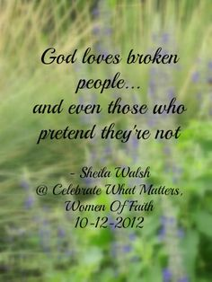 God loves broken people...............Indeed He does. How sweetly His Spirit embrace us, the broken, the contrite.