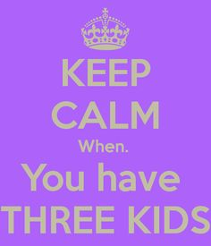 KEEP CALM When.  You have  THREE KIDS