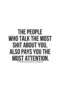 the peOple whO talk the mOst shit abOut yOu, alsO pays you the most attention......i'm still figuring this one out.