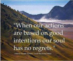 When our actions are based on good intentions, our soul has no regrets - Anthony Douglas Williams